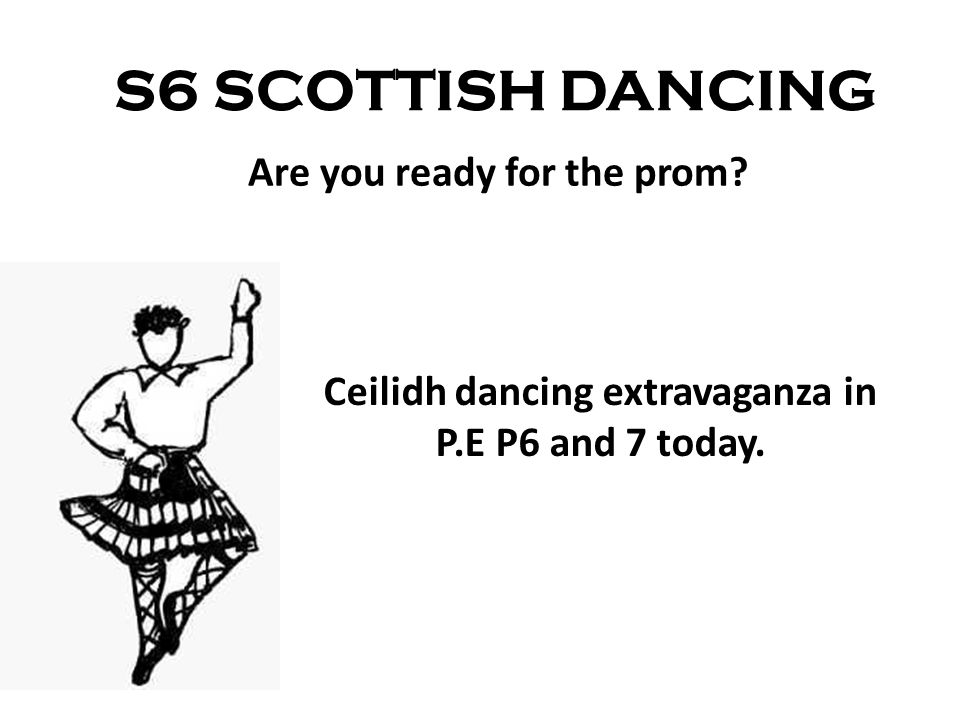 S6 SCOTTISH DANCING Ceilidh dancing extravaganza in P.E P6 and 7 today. Are you ready for the prom?
