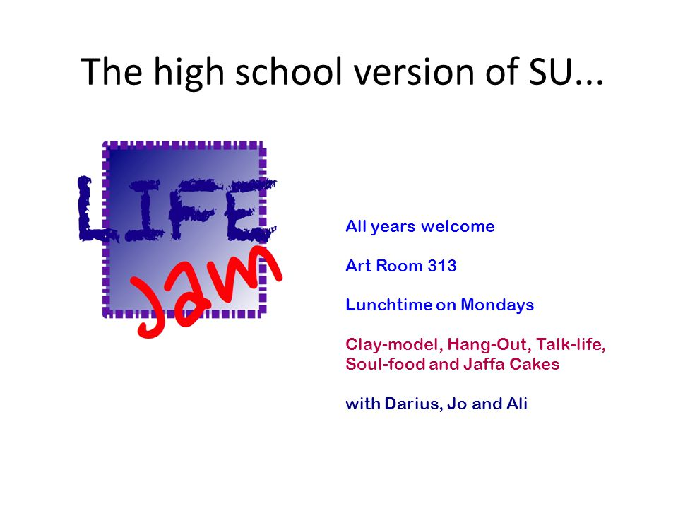 The high school version of SU... All years welcome Art Room 313 Lunchtime on Mondays Clay-model, Hang-Out, Talk-life, Soul-food and Jaffa Cakes with D