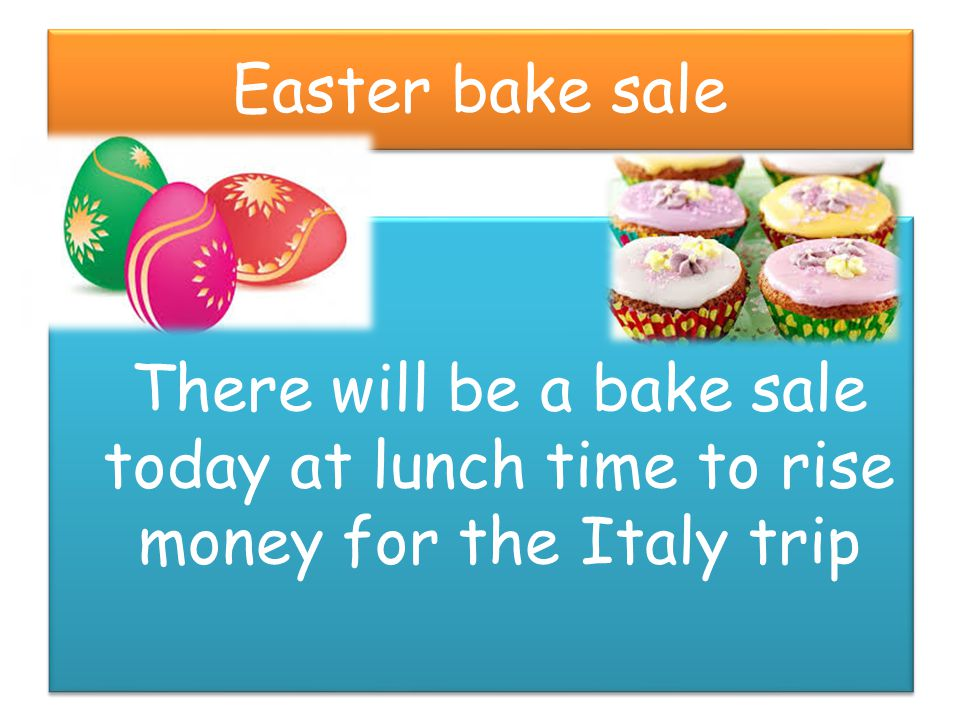 Easter bake sale There will be a bake sale today at lunch time to rise money for the Italy trip
