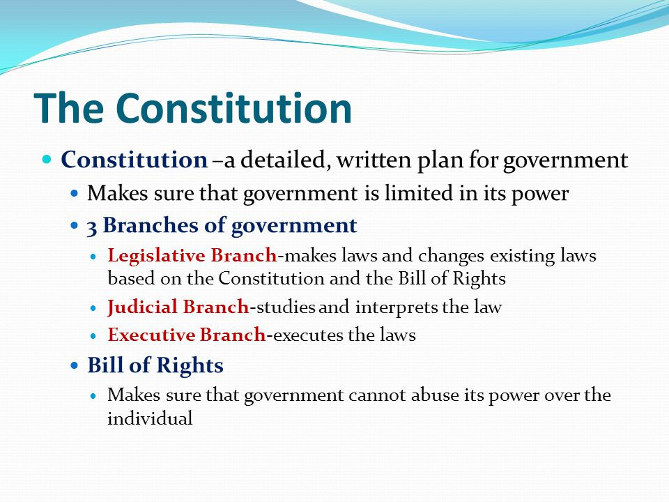 The Constitution Constitution –a detailed, written plan for government Makes sure that government is limited in its power 3 Branches of government Legislative Branch-makes laws and changes existing laws based on the Constitution and the Bill of Rights Judicial Branch-studies and interprets the law Executive Branch-executes the laws Bill of Rights Makes sure that government cannot abuse its power over the individual