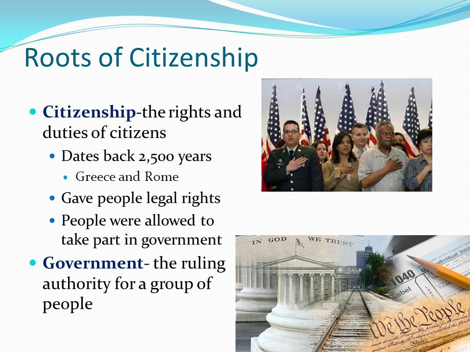 Roots of Citizenship Citizenship-the rights and duties of citizens Dates back 2,500 years Greece and Rome Gave people legal rights People were allowed