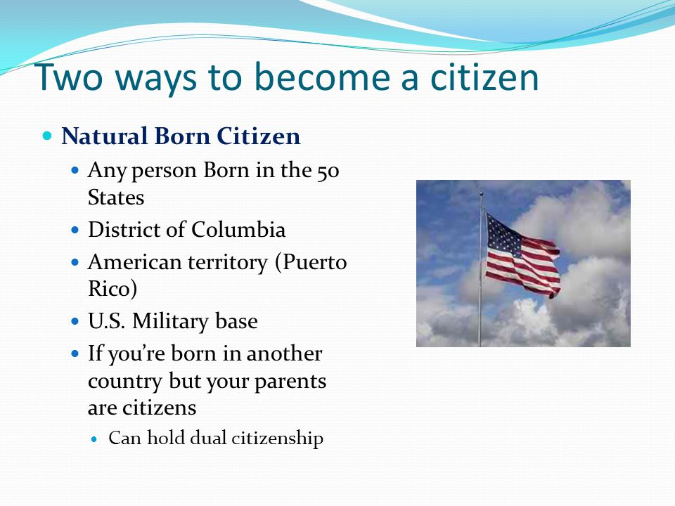 Two ways to become a citizen Natural Born Citizen Any person Born in the 50 States District of Columbia American territory (Puerto Rico) U.S.