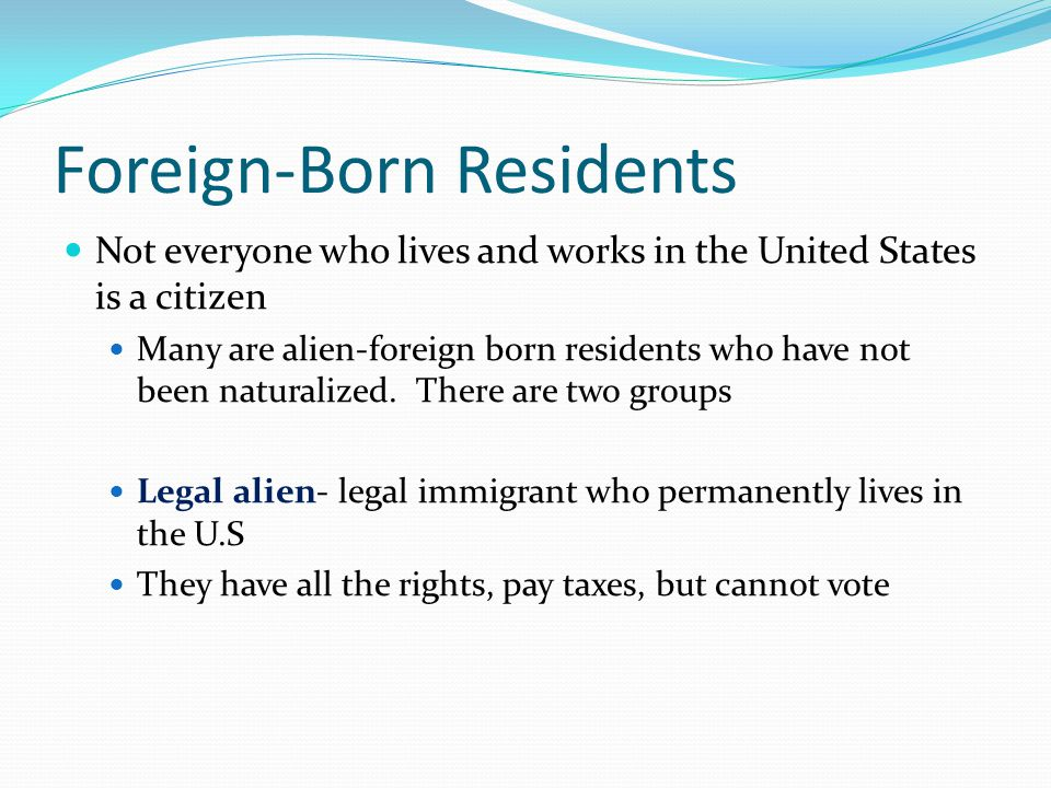 Foreign-Born Residents Not everyone who lives and works in the United States is a citizen Many are alien-foreign born residents who have not been naturalized.