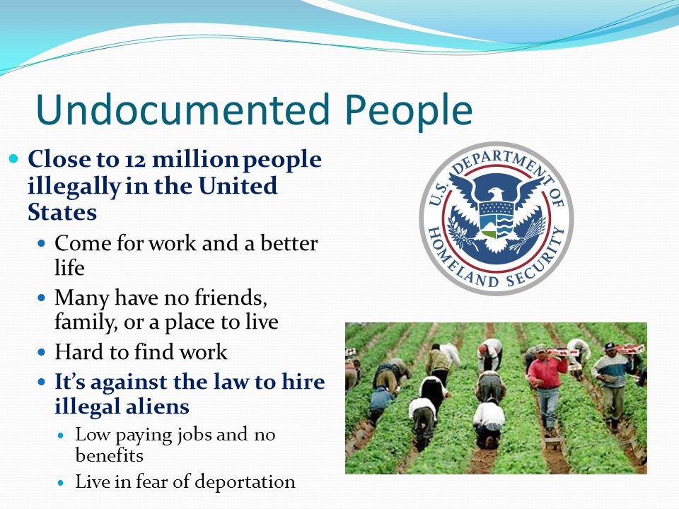 Undocumented People Close to 12 million people illegally in the United States Come for work and a better life Many have no friends, family, or a place to live Hard to find work It's against the law to hire illegal aliens Low paying jobs and no benefits Live in fear of deportation