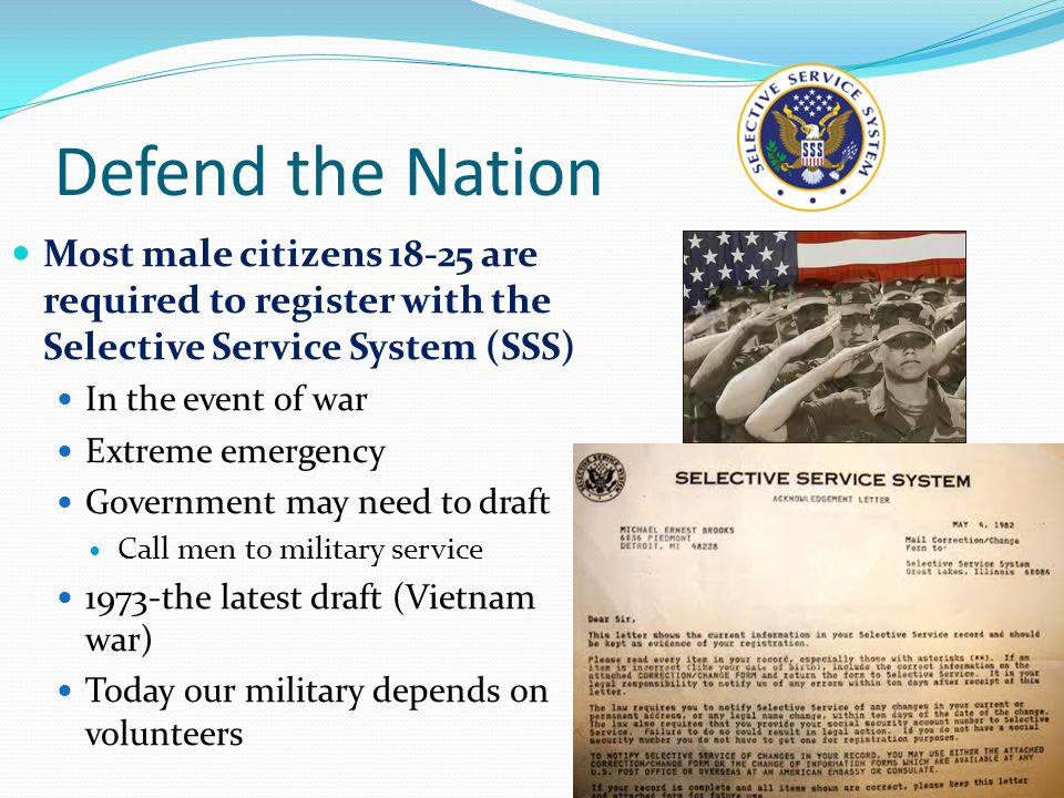 Defend the Nation Most male citizens 18-25 are required to register with the Selective Service System (SSS) In the event of war Extreme emergency Government may need to draft Call men to military service 1973-the latest draft (Vietnam war) Today our military depends on volunteers