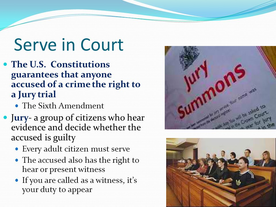 Serve in Court The U.S. Constitutions guarantees that anyone accused of a crime the right to a Jury trial The Sixth Amendment Jury- a group of citizen