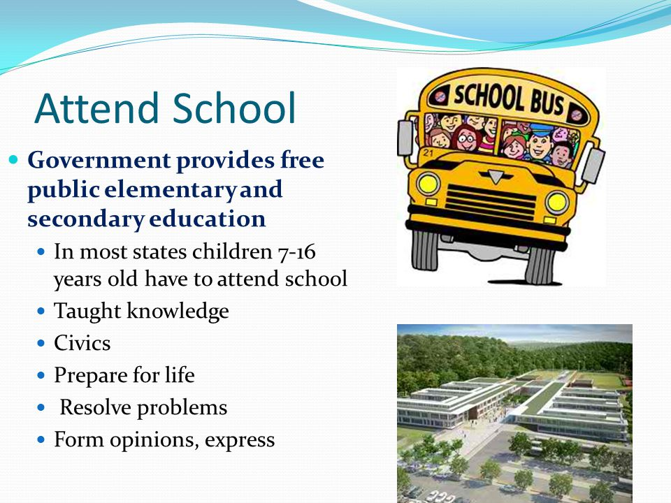 Attend School Government provides free public elementary and secondary education In most states children 7-16 years old have to attend school Taught knowledge Civics Prepare for life Resolve problems Form opinions, express