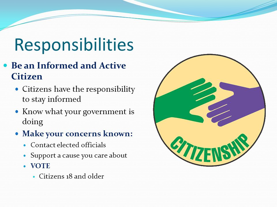 Responsibilities Be an Informed and Active Citizen Citizens have the responsibility to stay informed Know what your government is doing Make your concerns known: Contact elected officials Support a cause you care about VOTE Citizens 18 and older