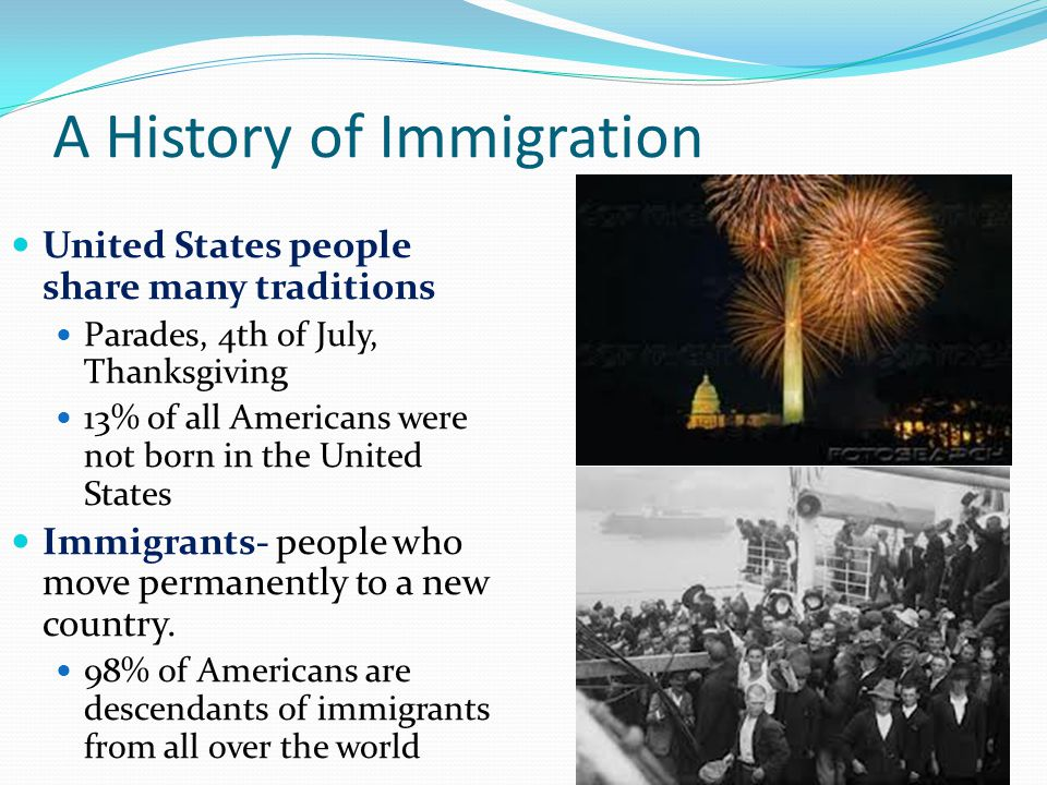 A History of Immigration United States people share many traditions Parades, 4th of July, Thanksgiving 13% of all Americans were not born in the Unite