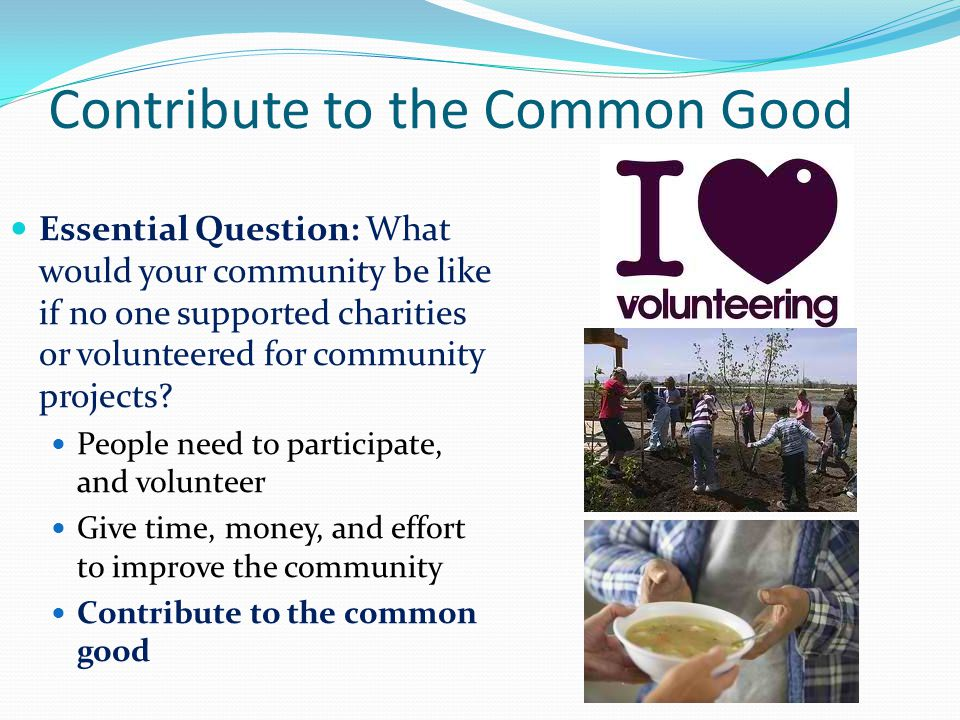 Contribute to the Common Good Essential Question: What would your community be like if no one supported charities or volunteered for community projects.