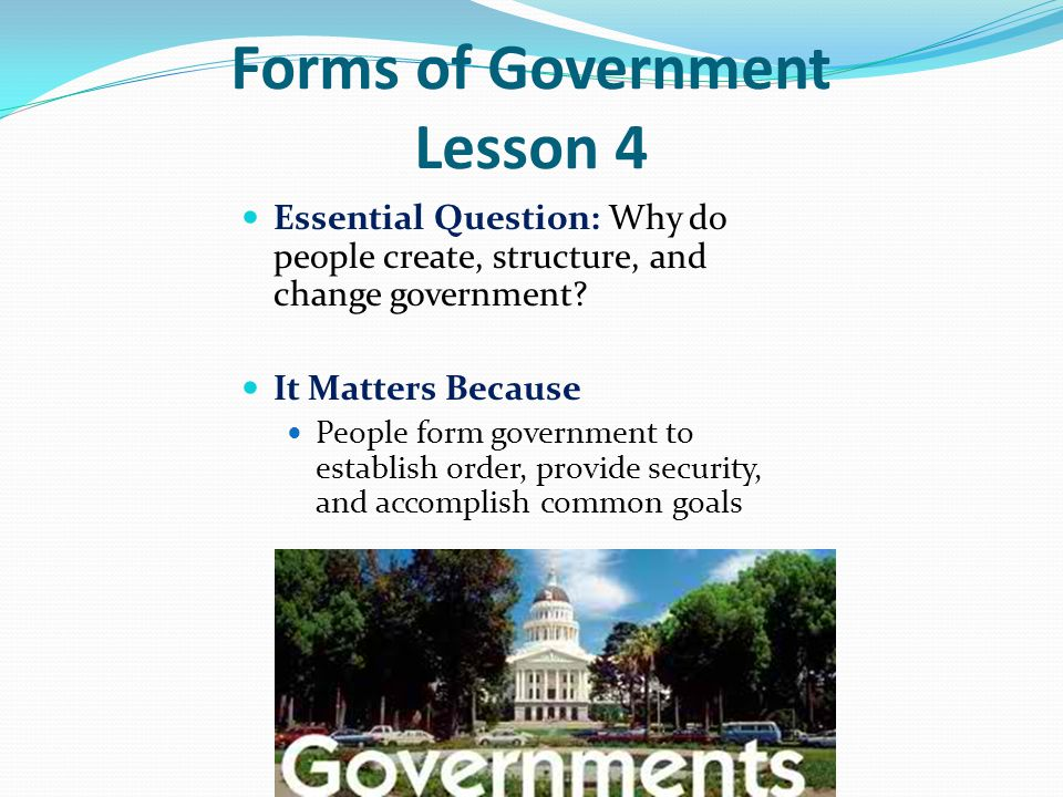 Forms of Government Lesson 4 Essential Question: Why do people create, structure, and change government.