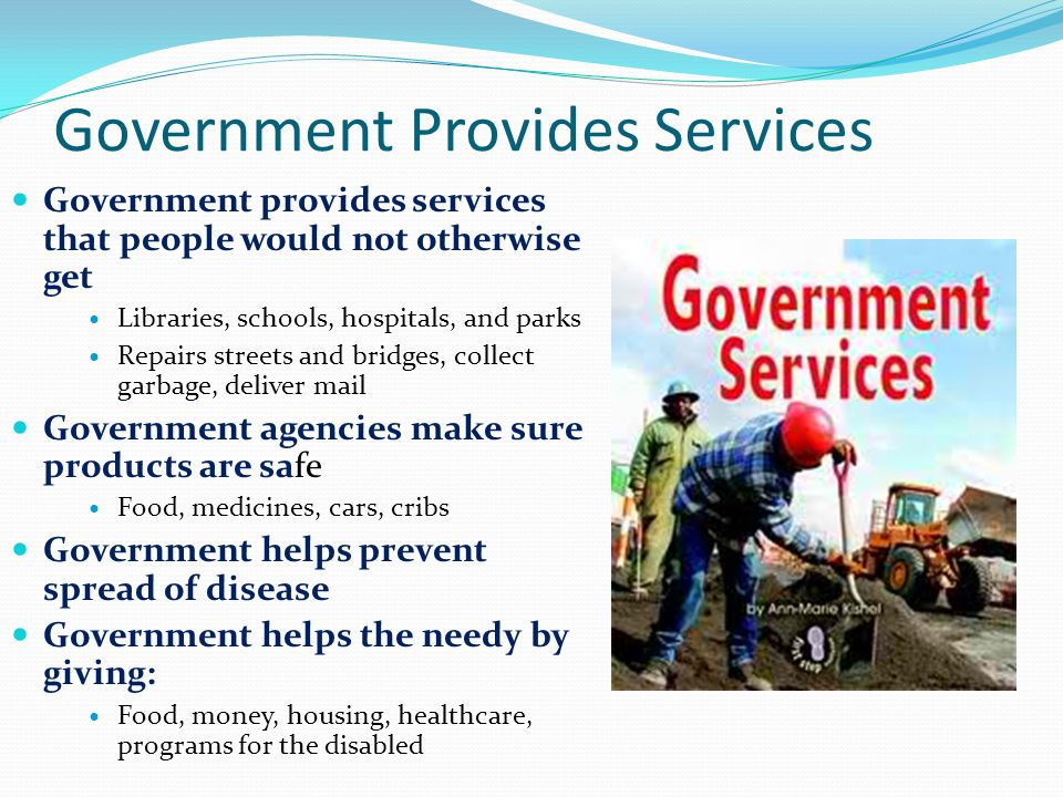 Government Provides Services Government provides services that people would not otherwise get Libraries, schools, hospitals, and parks Repairs streets