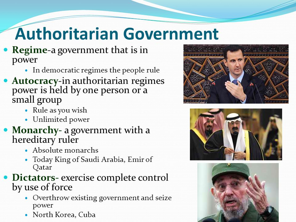 Authoritarian Government Regime-a government that is in power In democratic regimes the people rule Autocracy-in authoritarian regimes power is held by one person or a small group Rule as you wish Unlimited power Monarchy- a government with a hereditary ruler Absolute monarchs Today King of Saudi Arabia, Emir of Qatar Dictators- exercise complete control by use of force Overthrow existing government and seize power North Korea, Cuba