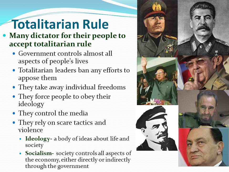 Totalitarian Rule Many dictator for their people to accept totalitarian rule Government controls almost all aspects of people's lives Totalitarian leaders ban any efforts to appose them They take away individual freedoms They force people to obey their ideology They control the media They rely on scare tactics and violence Ideology- a body of ideas about life and society Socialism- society controls all aspects of the economy, either directly or indirectly through the government