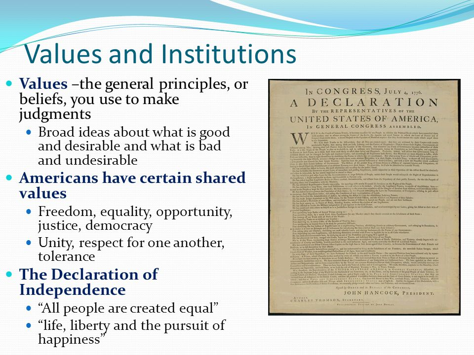 Values and Institutions Values –the general principles, or beliefs, you use to make judgments Broad ideas about what is good and desirable and what is bad and undesirable Americans have certain shared values Freedom, equality, opportunity, justice, democracy Unity, respect for one another, tolerance The Declaration of Independence All people are created equal life, liberty and the pursuit of happiness