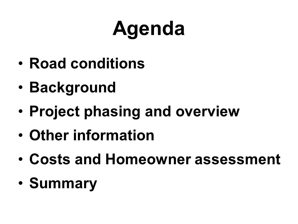 Agenda Road conditions Background Project phasing and overview Other information Costs and Homeowner assessment Summary