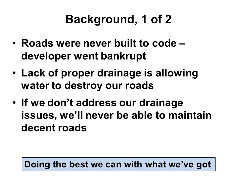 Background, 1 of 2 Roads were never built to code – developer went bankrupt Lack of proper drainage is allowing water to destroy our roads If we don't