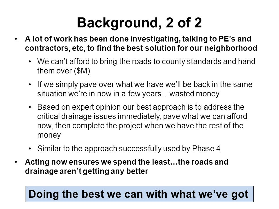 Background, 2 of 2 A lot of work has been done investigating, talking to PE's and contractors, etc, to find the best solution for our neighborhood We