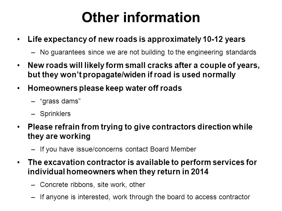Other information Life expectancy of new roads is approximately 10-12 years –No guarantees since we are not building to the engineering standards New