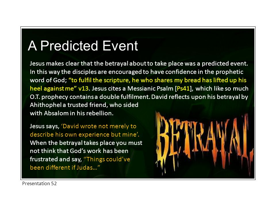A Predicted Event Jesus makes clear that the betrayal about to take place was a predicted event. In this way the disciples are encouraged to have conf
