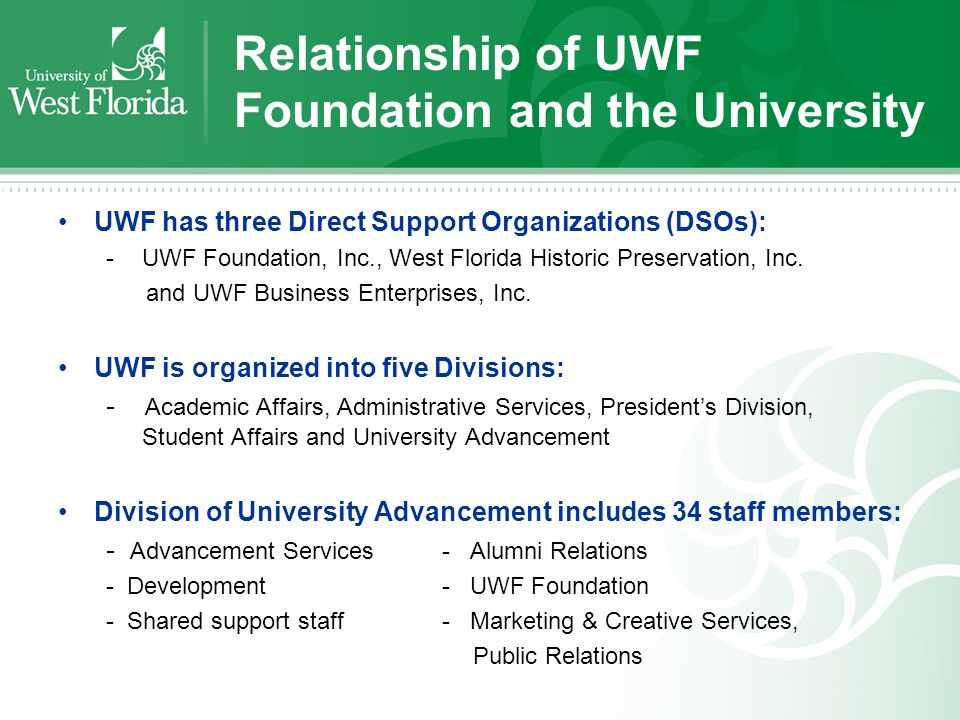 Relationship of UWF Foundation and the University UWF has three Direct Support Organizations (DSOs): -UWF Foundation, Inc., West Florida Historic Preservation, Inc.