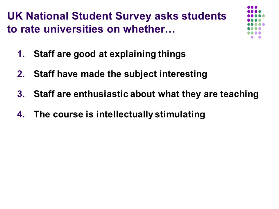 UK National Student Survey asks students to rate universities on whether… 1.Staff are good at explaining things 2.Staff have made the subject interesting 3.Staff are enthusiastic about what they are teaching 4.The course is intellectually stimulating