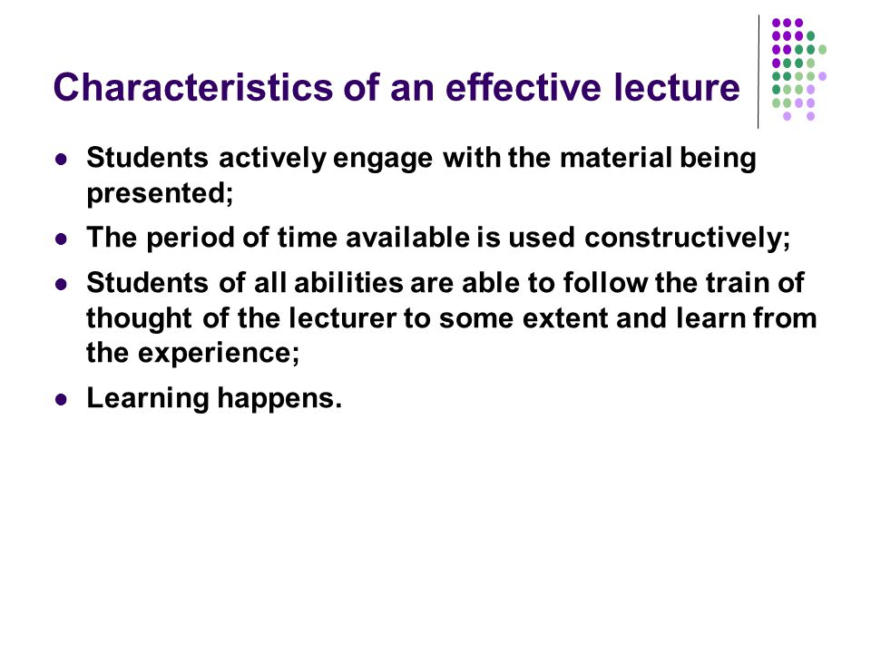 Characteristics of an effective lecture Students actively engage with the material being presented; The period of time available is used constructively; Students of all abilities are able to follow the train of thought of the lecturer to some extent and learn from the experience; Learning happens.