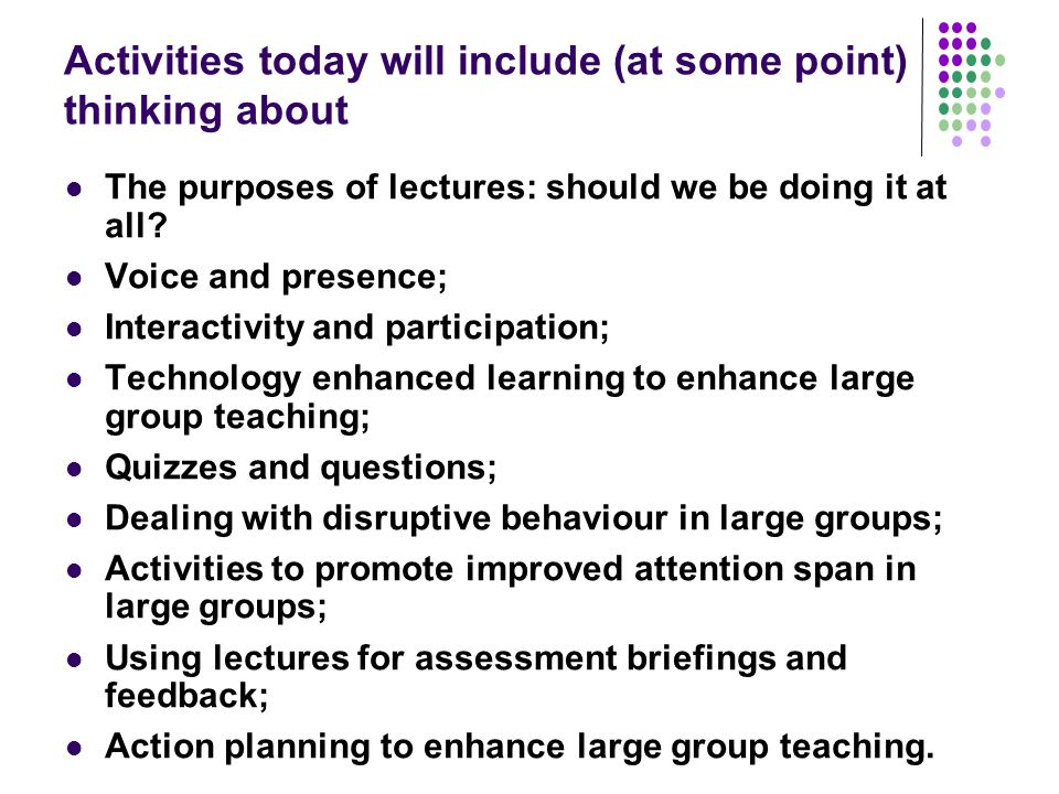 Activities today will include (at some point) thinking about The purposes of lectures: should we be doing it at all.