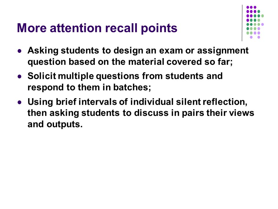 More attention recall points Asking students to design an exam or assignment question based on the material covered so far; Solicit multiple questions from students and respond to them in batches; Using brief intervals of individual silent reflection, then asking students to discuss in pairs their views and outputs.