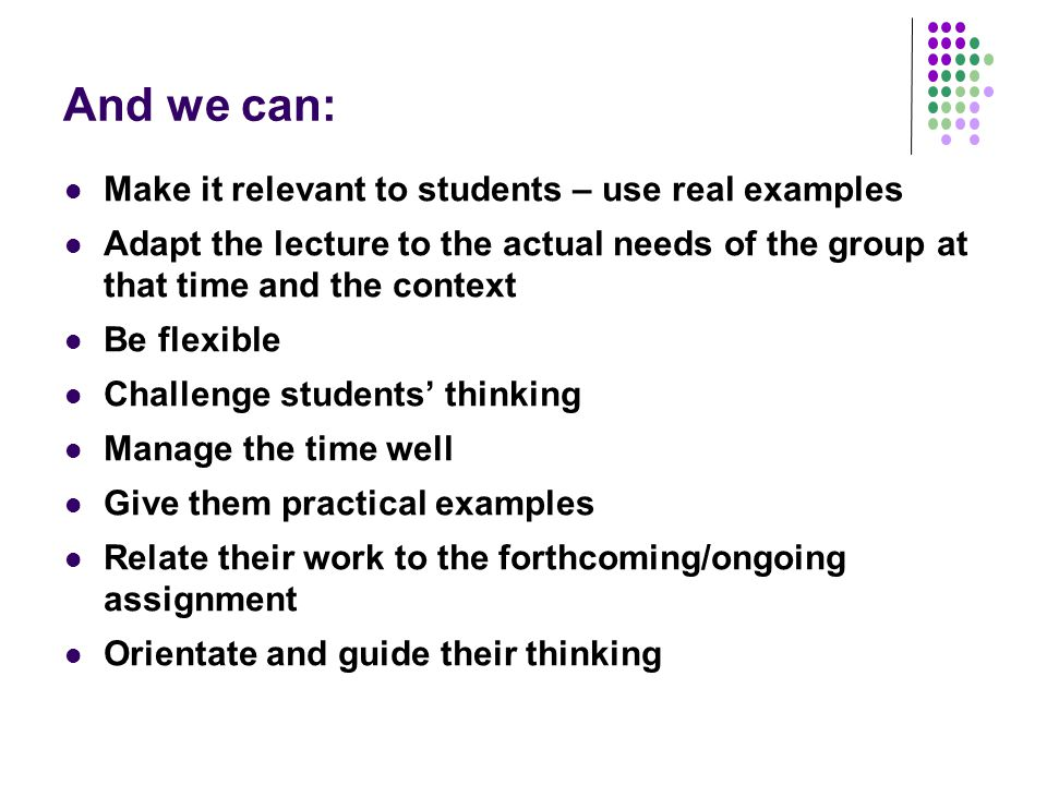 And we can: Make it relevant to students – use real examples Adapt the lecture to the actual needs of the group at that time and the context Be flexible Challenge students' thinking Manage the time well Give them practical examples Relate their work to the forthcoming/ongoing assignment Orientate and guide their thinking