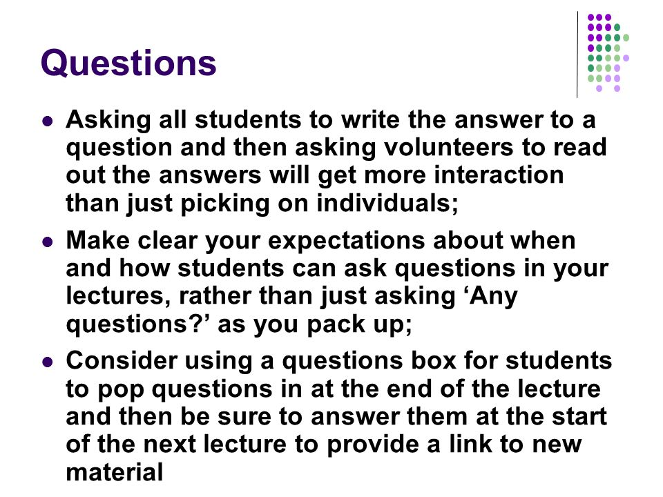 Questions Asking all students to write the answer to a question and then asking volunteers to read out the answers will get more interaction than just picking on individuals; Make clear your expectations about when and how students can ask questions in your lectures, rather than just asking 'Any questions?' as you pack up; Consider using a questions box for students to pop questions in at the end of the lecture and then be sure to answer them at the start of the next lecture to provide a link to new material