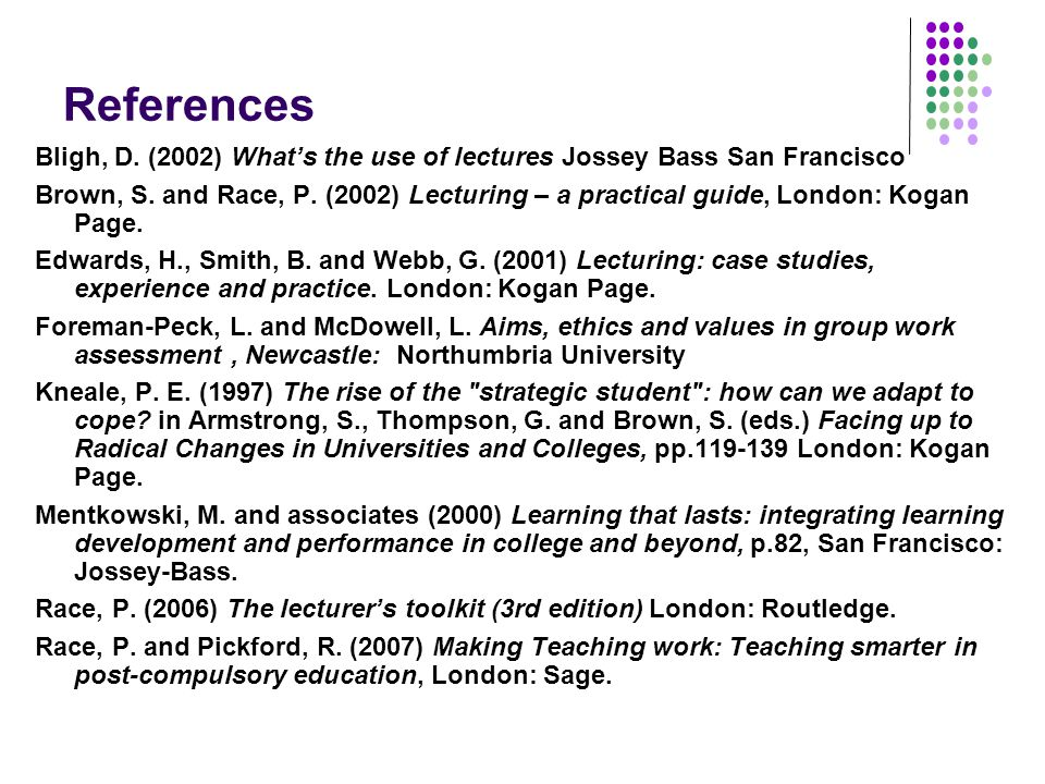 References Bligh, D. (2002) What's the use of lectures Jossey Bass San Francisco Brown, S.