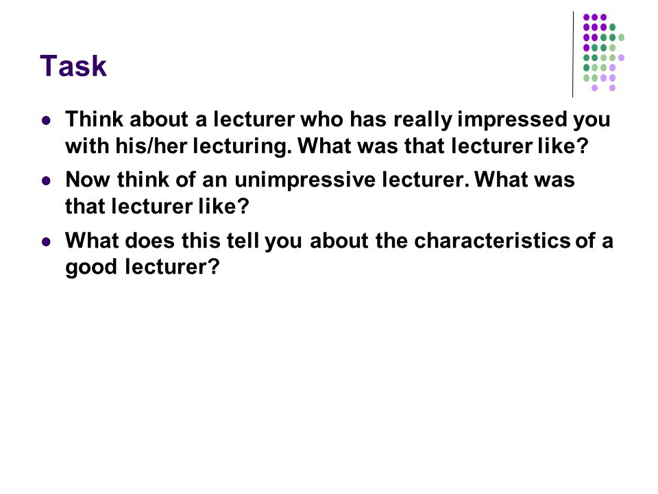 Task Think about a lecturer who has really impressed you with his/her lecturing.