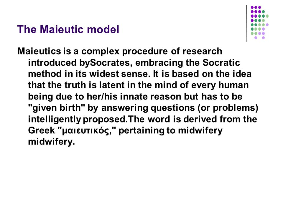 The Maieutic model Maieutics is a complex procedure of research introduced bySocrates, embracing the Socratic method in its widest sense.
