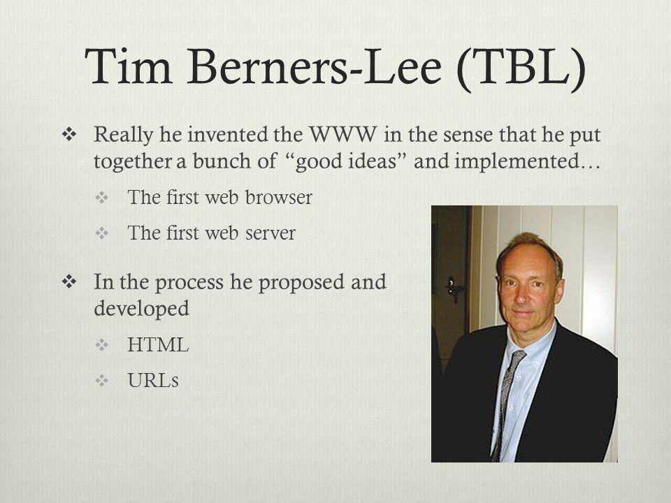 Tim Berners-Lee (TBL)  Really he invented the WWW in the sense that he put together a bunch of good ideas and implemented…  The first web browser  The first web server  In the process he proposed and developed  HTML  URLs