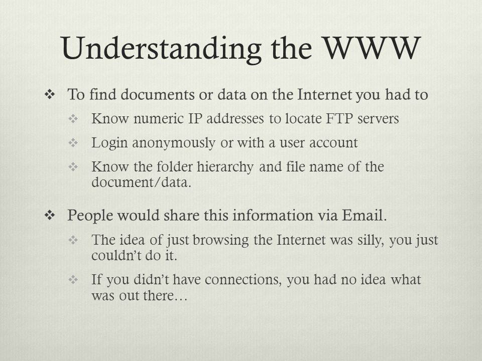 Understanding the WWW  To find documents or data on the Internet you had to  Know numeric IP addresses to locate FTP servers  Login anonymously or with a user account  Know the folder hierarchy and file name of the document/data.