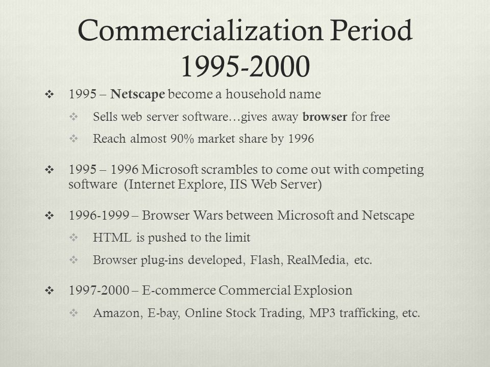 Commercialization Period 1995-2000  1995 – Netscape become a household name  Sells web server software…gives away browser for free  Reach almost 90% market share by 1996  1995 – 1996 Microsoft scrambles to come out with competing software (Internet Explore, IIS Web Server)  1996-1999 – Browser Wars between Microsoft and Netscape  HTML is pushed to the limit  Browser plug-ins developed, Flash, RealMedia, etc.
