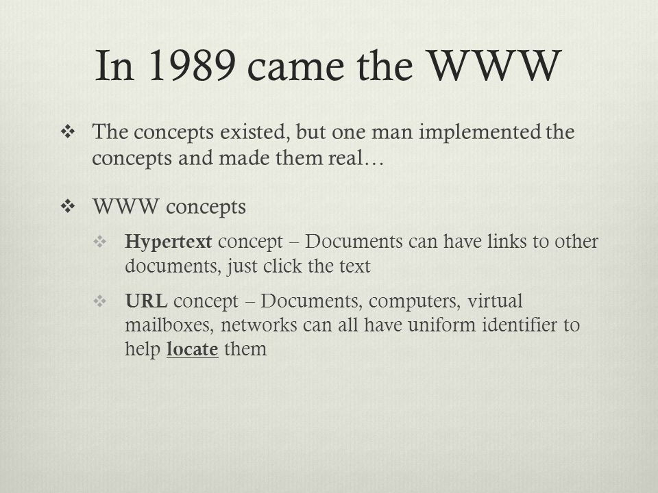 In 1989 came the WWW  The concepts existed, but one man implemented the concepts and made them real…  WWW concepts  Hypertext concept – Documents can have links to other documents, just click the text  URL concept – Documents, computers, virtual mailboxes, networks can all have uniform identifier to help locate them