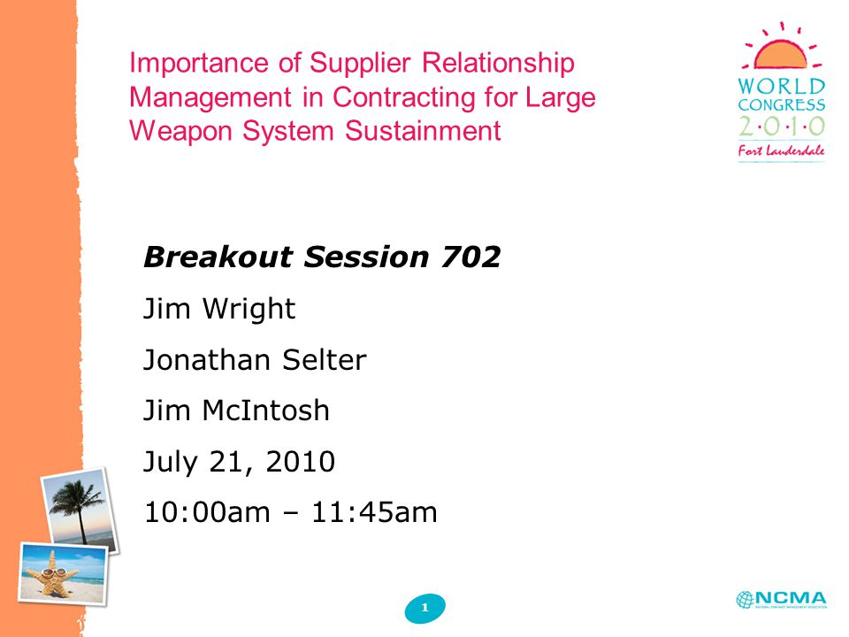 Importance of Supplier Relationship Management in Contracting for Large Weapon System Sustainment 1 1 Breakout Session 702 Jim Wright Jonathan Selter Jim McIntosh July 21, 2010 10:00am – 11:45am