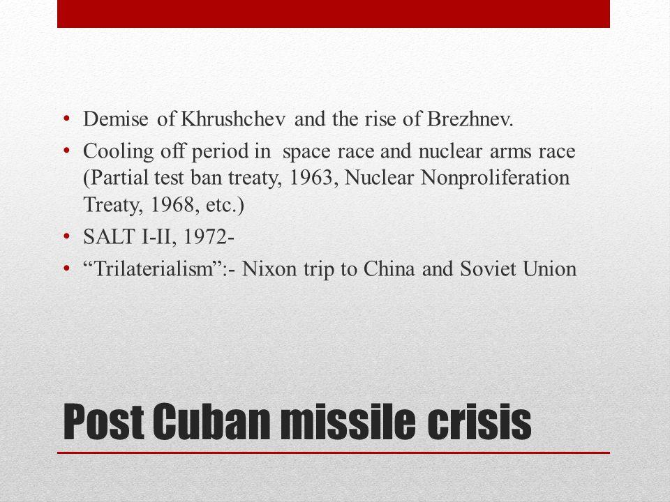 Post Cuban missile crisis Demise of Khrushchev and the rise of Brezhnev.