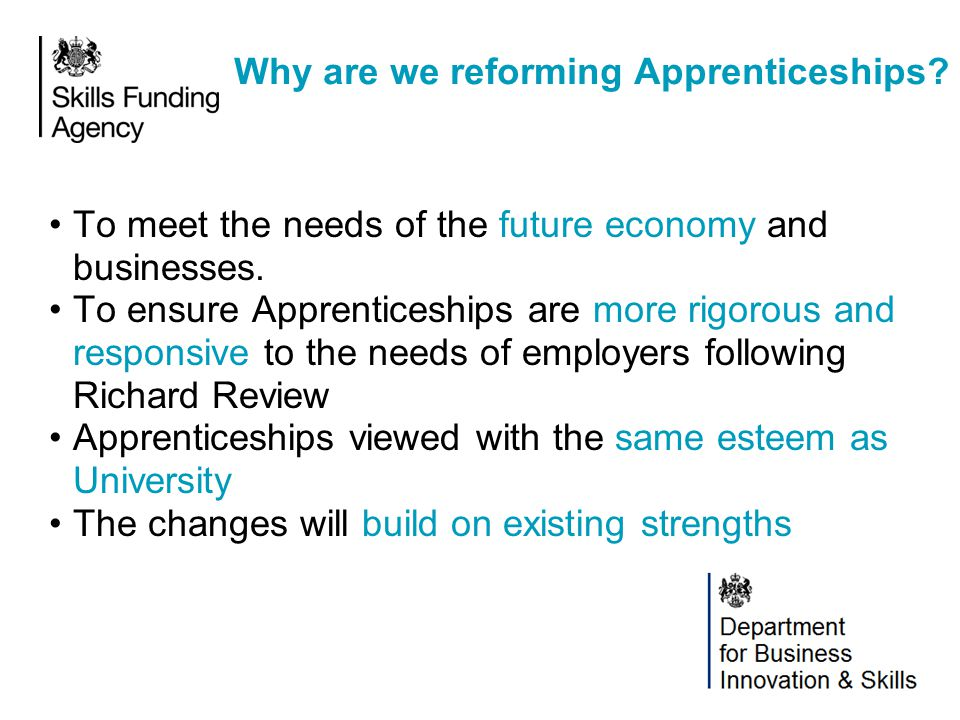 Why are we reforming Apprenticeships? To meet the needs of the future economy and businesses. To ensure Apprenticeships are more rigorous and responsi
