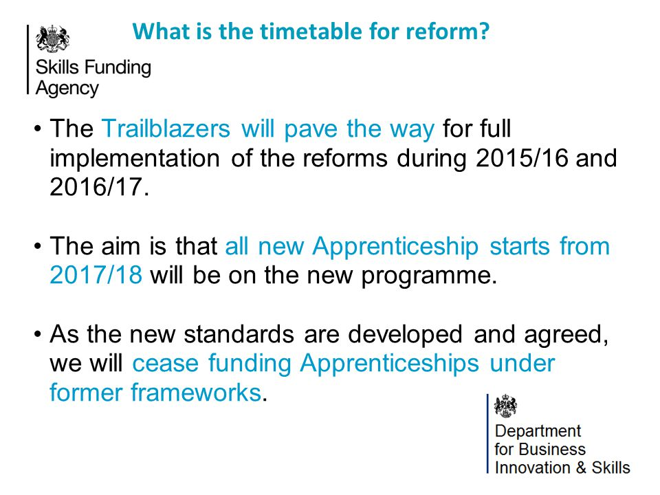 Trailblazers Guidance and detail about Funding Trial: www.gov.uk/government/publications/future-of-apprenticeships-in-england- guidance-for-trailblazers Published standards and Assessment Plans: www.apprenticeships.org.uk/standards Additional standards in development: http://www.apprenticeships.org.uk/employers/steps-to-make-it- happen/apprenticeship-standards-in-development.aspx Where can I find out more.