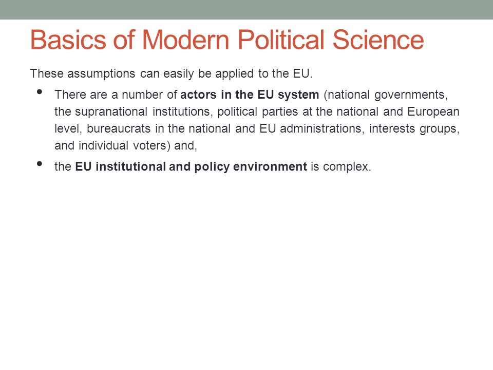 Basics of Modern Political Science These assumptions can easily be applied to the EU. There are a number of actors in the EU system (national governme