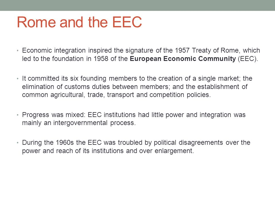 Rome and the EEC Economic integration inspired the signature of the 1957 Treaty of Rome, which led to the foundation in 1958 of the European Economic