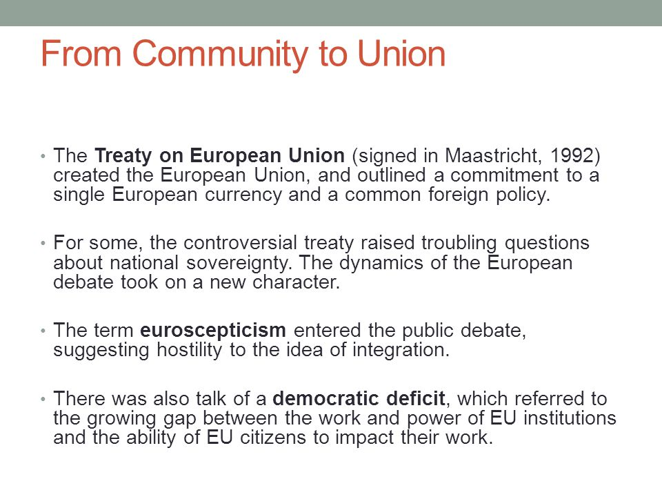 From Community to Union The Treaty on European Union (signed in Maastricht, 1992) created the European Union, and outlined a commitment to a single Eu