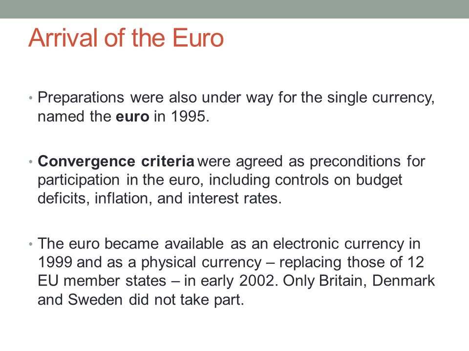 Arrival of the Euro Preparations were also under way for the single currency, named the euro in 1995. Convergence criteria were agreed as precondition