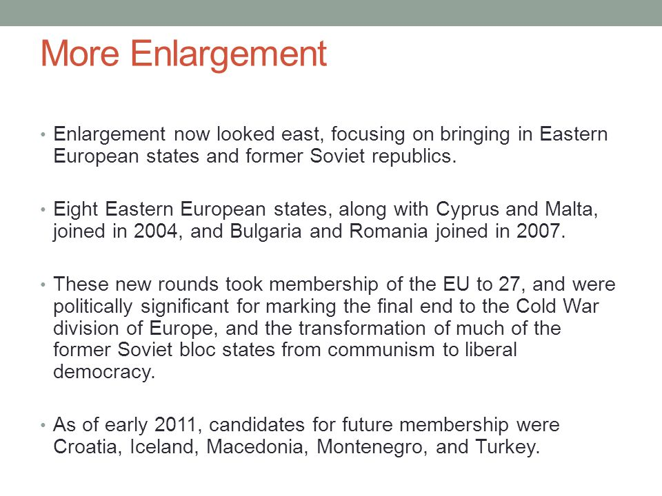 More Enlargement Enlargement now looked east, focusing on bringing in Eastern European states and former Soviet republics. Eight Eastern European stat