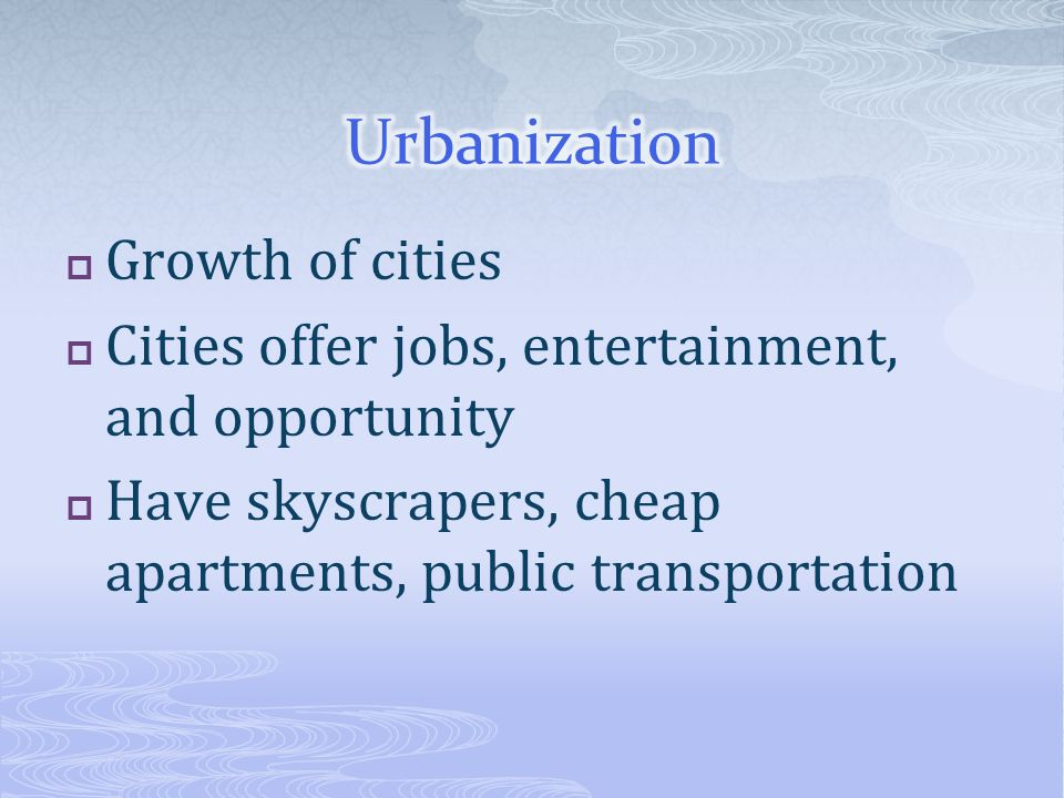  Growth of cities  Cities offer jobs, entertainment, and opportunity  Have skyscrapers, cheap apartments, public transportation