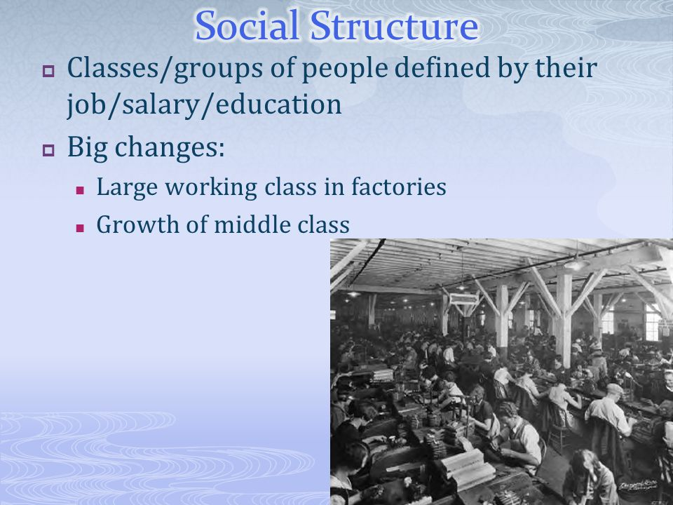  Classes/groups of people defined by their job/salary/education  Big changes: Large working class in factories Growth of middle class