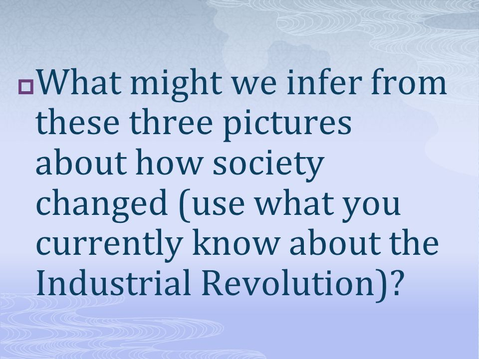  What might we infer from these three pictures about how society changed (use what you currently know about the Industrial Revolution)?